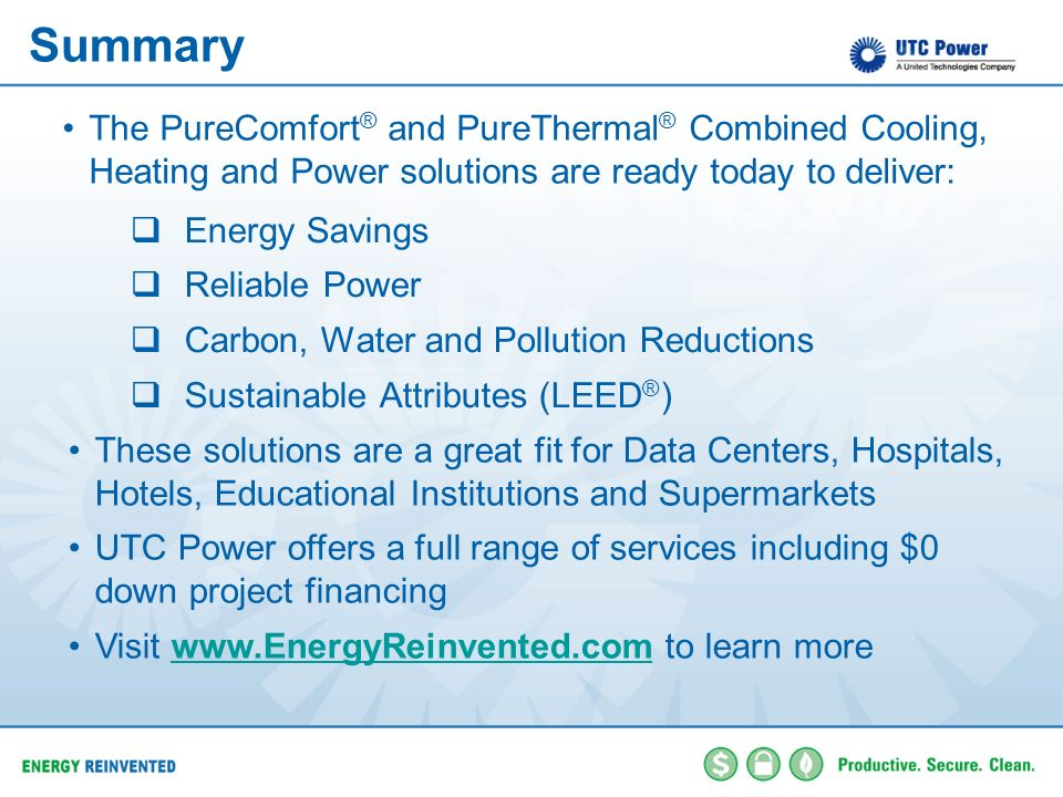 SummaryThe PureComfort® and PureThermal® Combined Cooling, Heating and Power solutions are ready today to deliver: