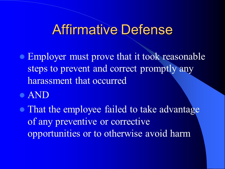 Affirmative Defense Employer must prove that it took reasonable steps to prevent and correct promptly any harassment that occurred.