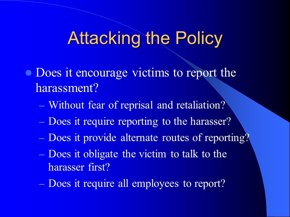 Attacking the Policy Does it encourage victims to report the harassment Without fear of reprisal and retaliation