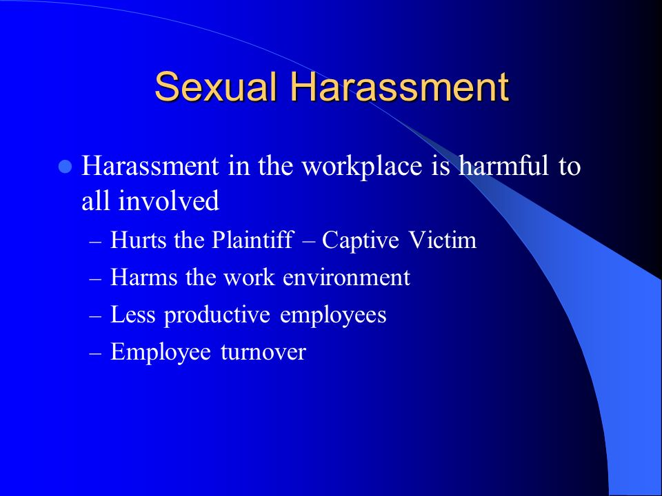 Sexual Harassment Harassment in the workplace is harmful to all involved. Hurts the Plaintiff – Captive Victim.