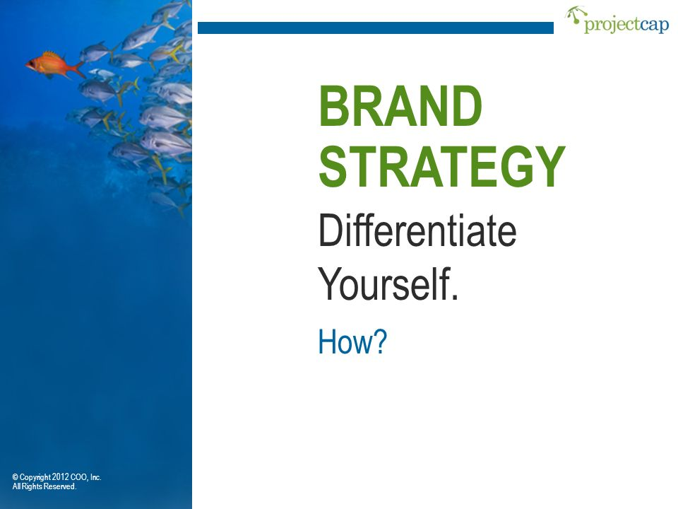 BRAND STRATEGY Differentiate Yourself. How © Copyright 2012 COO, Inc.