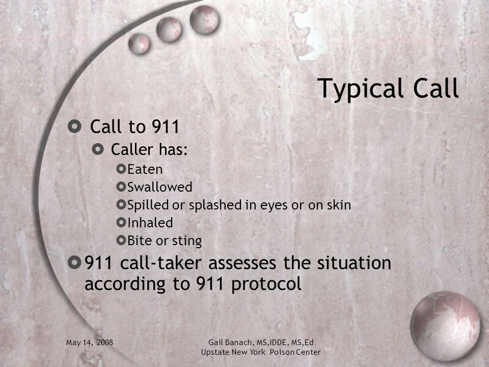 Typical Call Call to 911. Caller has: Eaten. Swallowed. Spilled or splashed in eyes or on skin.