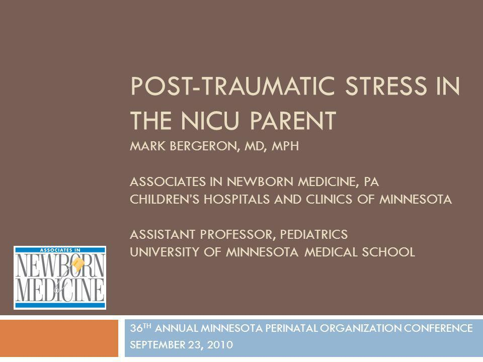 POST-TRAUMATIC STRESS IN THE NICU PARENT MARK BERGERON, MD, MPH ASSOCIATES IN NEWBORN MEDICINE, PA CHILDREN'S HOSPITALS AND CLINICS OF MINNESOTA ASSISTANT PROFESSOR, PEDIATRICS UNIVERSITY OF MINNESOTA MEDICAL SCHOOL
