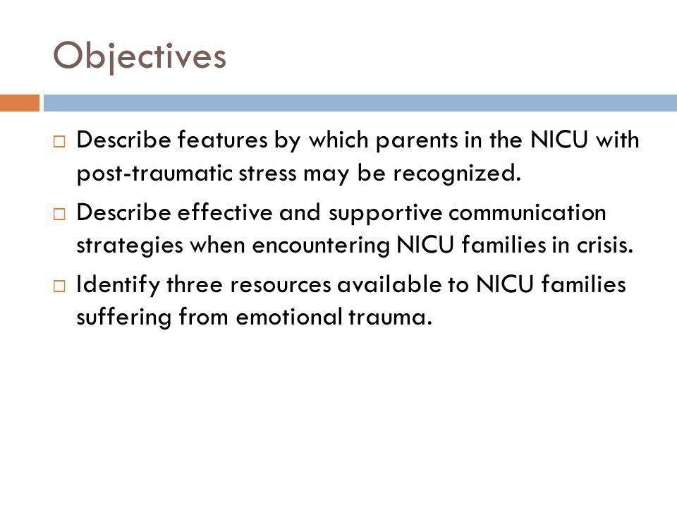 Objectives Describe features by which parents in the NICU with post-traumatic stress may be recognized.