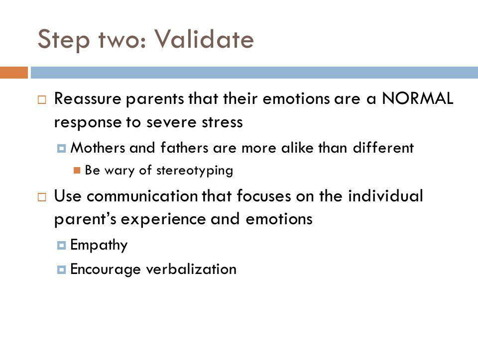 Step two: Validate Reassure parents that their emotions are a NORMAL response to severe stress. Mothers and fathers are more alike than different.