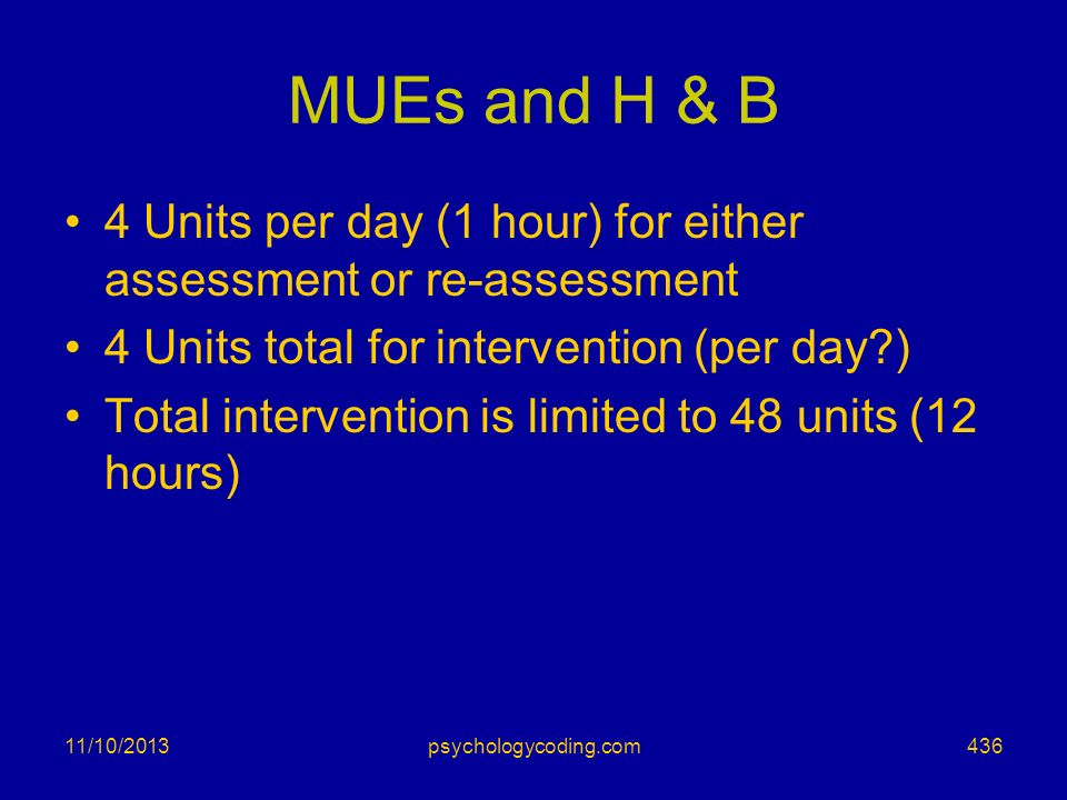 MUEs and H & B 4 Units per day (1 hour) for either assessment or re-assessment. 4 Units total for intervention (per day )