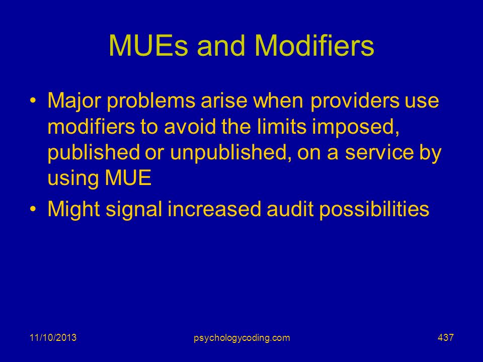 MUEs and Modifiers Major problems arise when providers use modifiers to avoid the limits imposed, published or unpublished, on a service by using MUE.