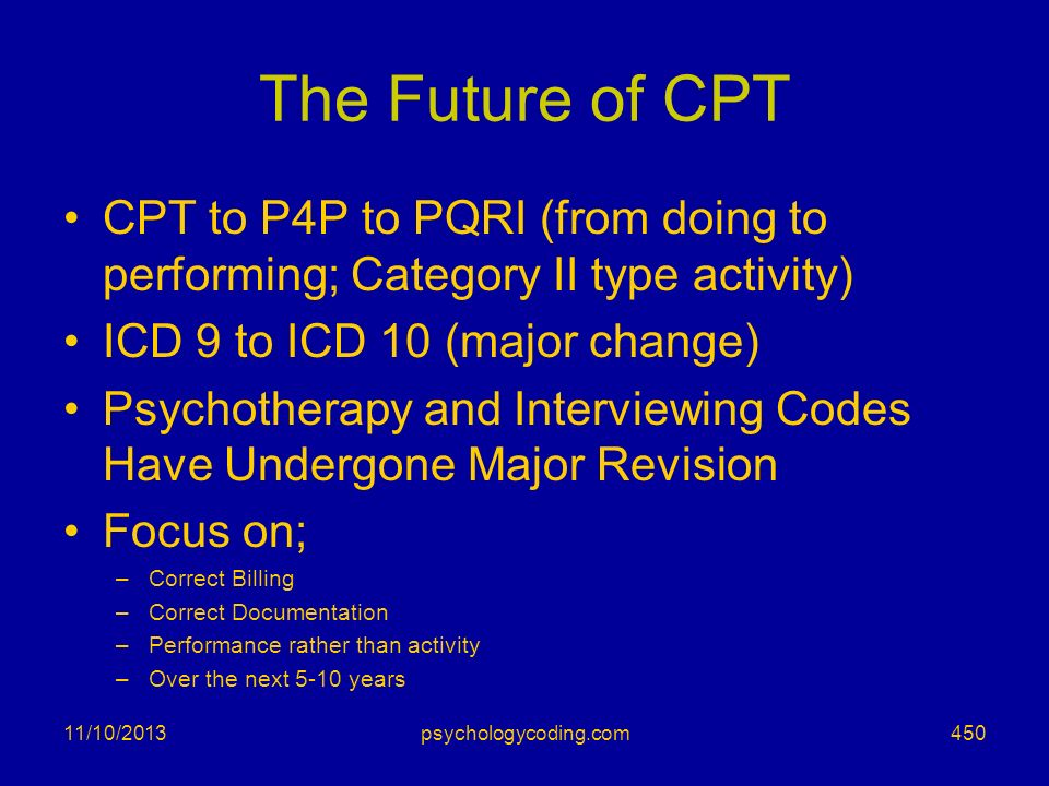 The Future of CPT CPT to P4P to PQRI (from doing to performing; Category II type activity) ICD 9 to ICD 10 (major change)