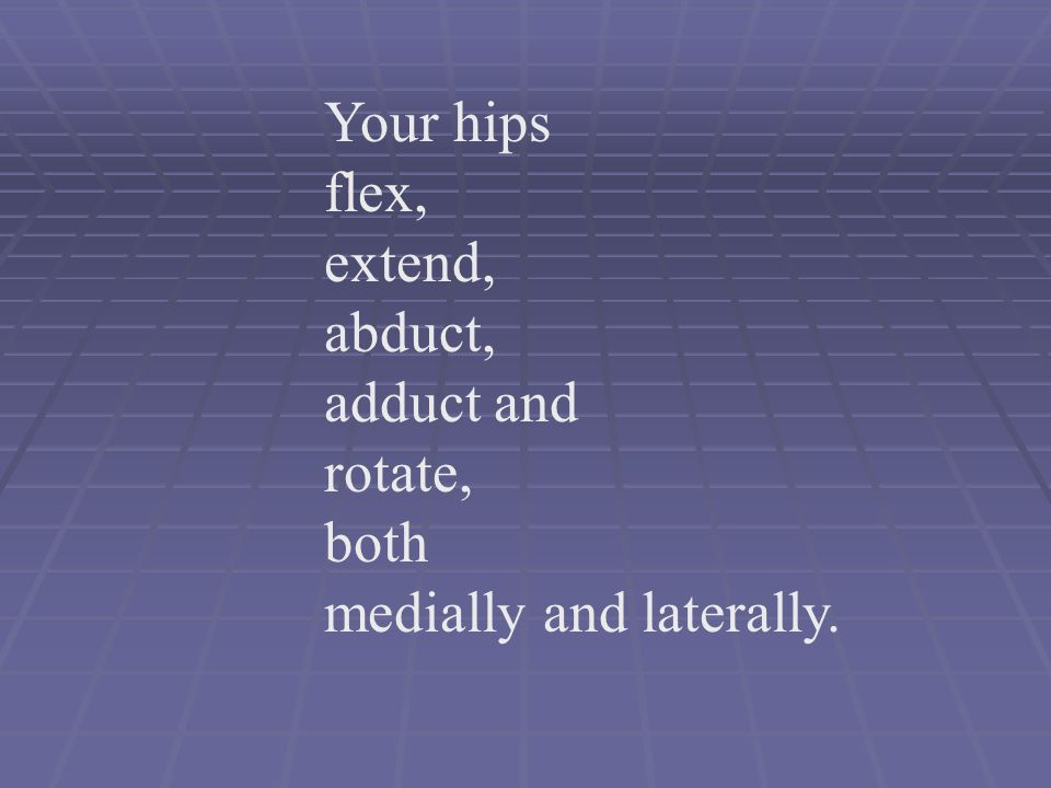 Your hips flex, extend, abduct, adduct and rotate, both medially and laterally.