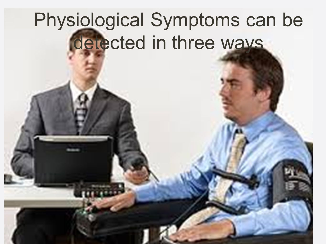 Physiological Symptoms can be detected in three ways