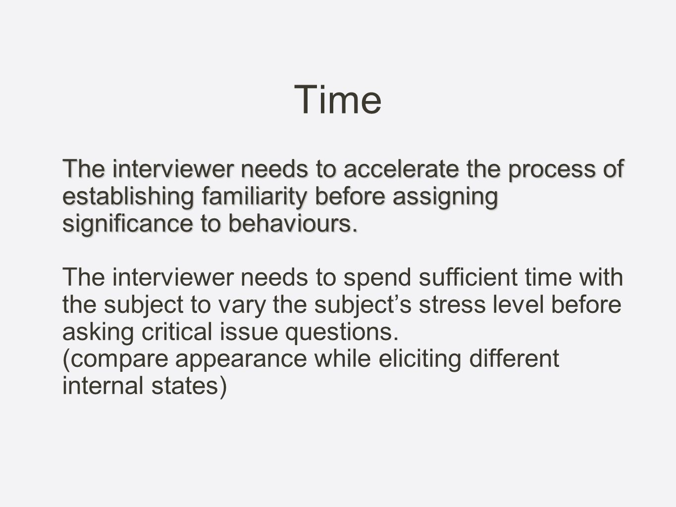 Time The interviewer needs to accelerate the process of establishing familiarity before assigning significance to behaviours.