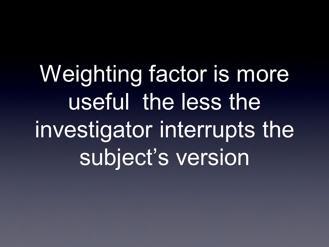 Weighting factor is more useful the less the investigator interrupts the subject's version