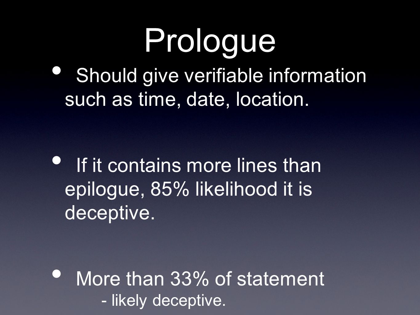 PrologueShould give verifiable information such as time, date, location. If it contains more lines than epilogue, 85% likelihood it is deceptive.
