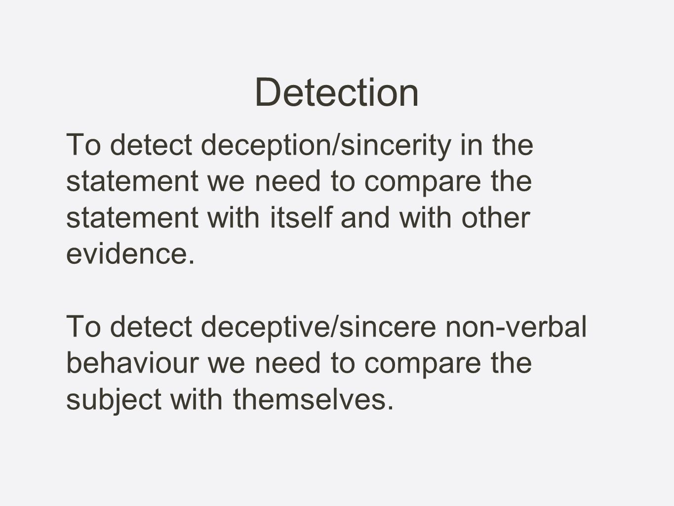DetectionTo detect deception/sincerity in the statement we need to compare the statement with itself and with other evidence.