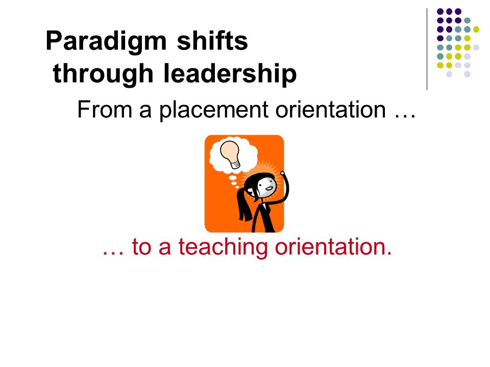 Paradigm shifts through leadership From a placement orientation …