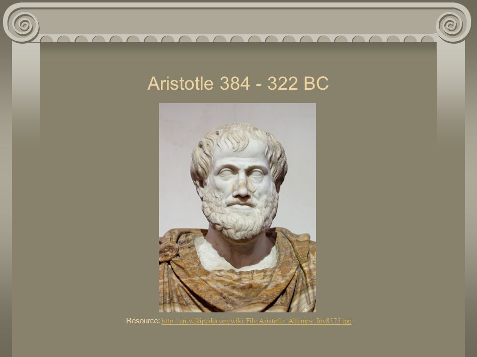 Aristotle 384 - 322 BC Resource: http://en. wikipedia