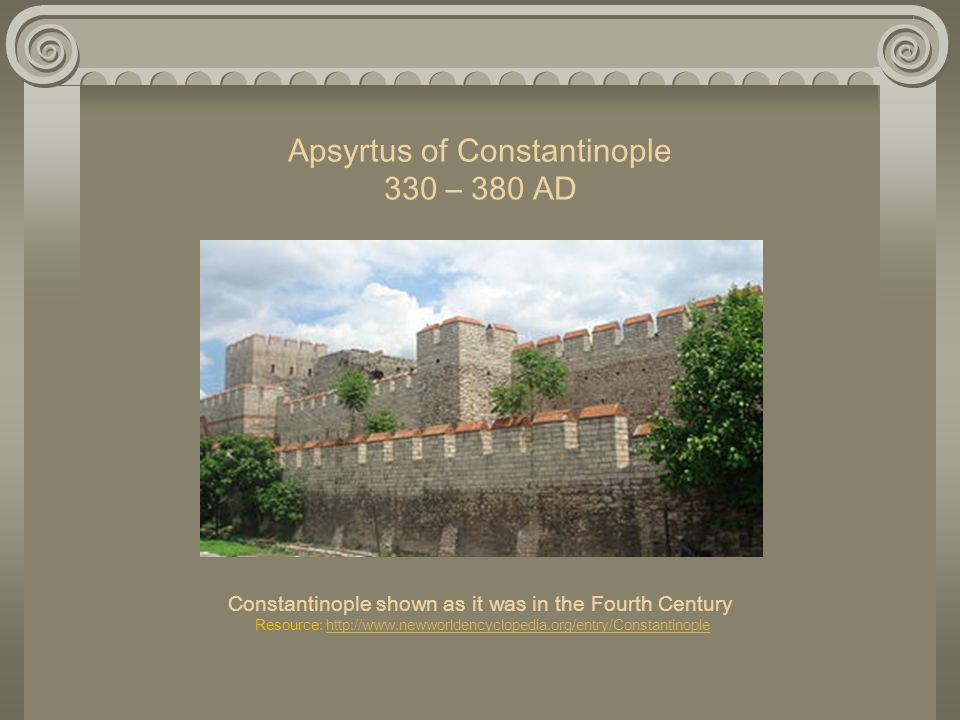 Apsyrtus of Constantinople 330 – 380 AD Constantinople shown as it was in the Fourth Century Resource: http://www.newworldencyclopedia.org/entry/Constantinople