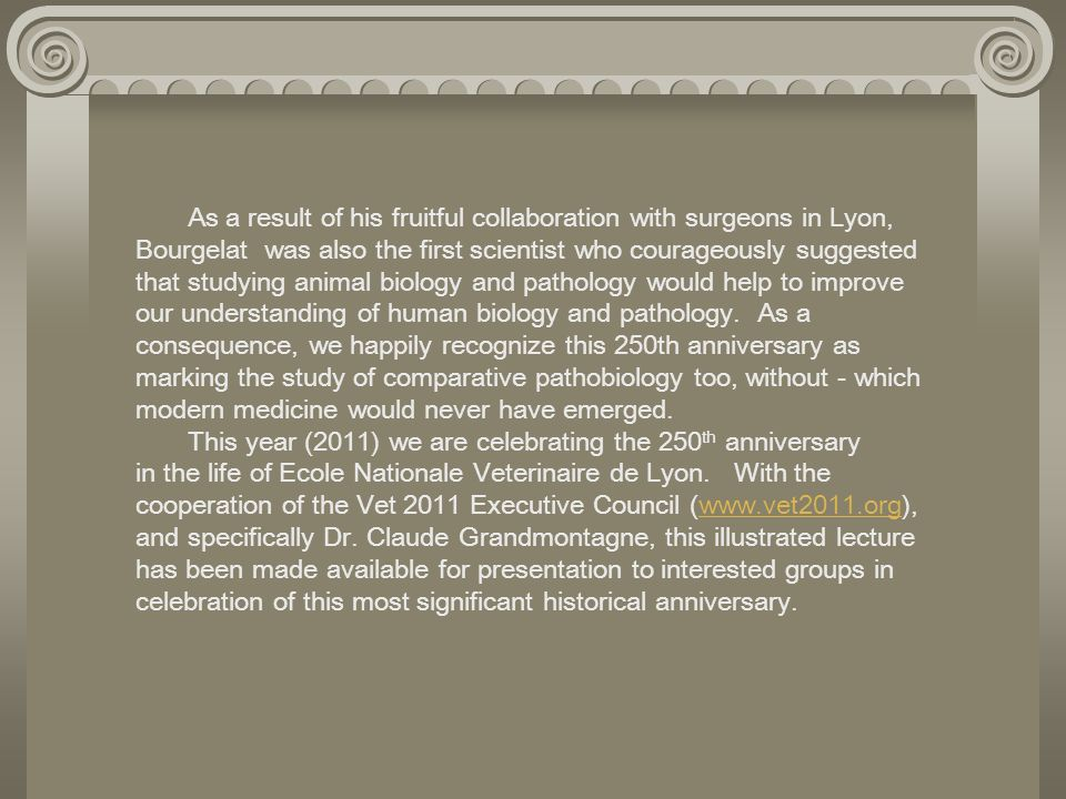 As a result of his fruitful collaboration with surgeons in Lyon, Bourgelat was also the first scientist who courageously suggested that studying animal biology and pathology would help to improve our understanding of human biology and pathology. As a consequence, we happily recognize this 250th anniversary as marking the study of comparative pathobiology too, without - which modern medicine would never have emerged.