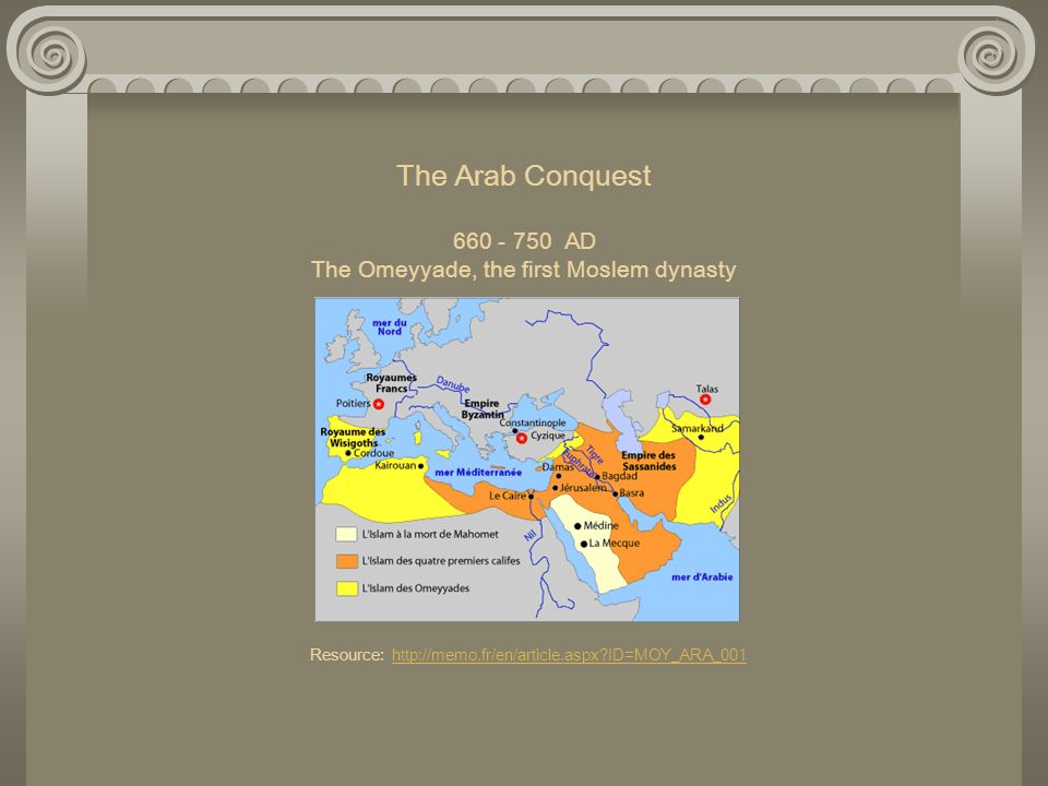 The Arab Conquest 660 - 750 AD The Omeyyade, the first Moslem dynasty Resource: http://memo.fr/en/article.aspx ID=MOY_ARA_001