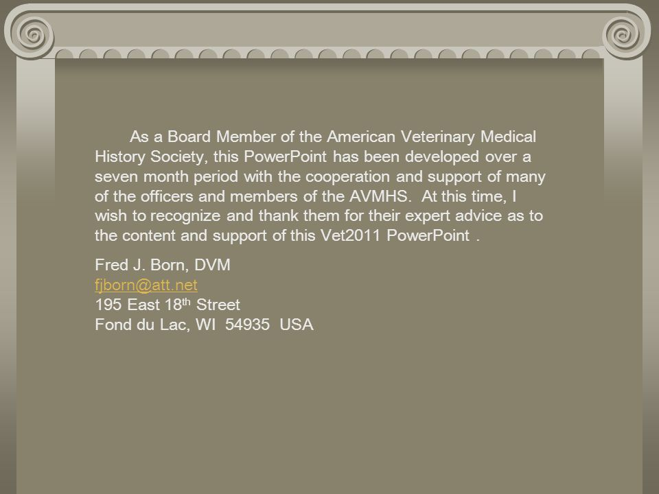 As a Board Member of the American Veterinary Medical History Society, this PowerPoint has been developed over a seven month period with the cooperation and support of many of the officers and members of the AVMHS. At this time, I wish to recognize and thank them for their expert advice as to the content and support of this Vet2011 PowerPoint .