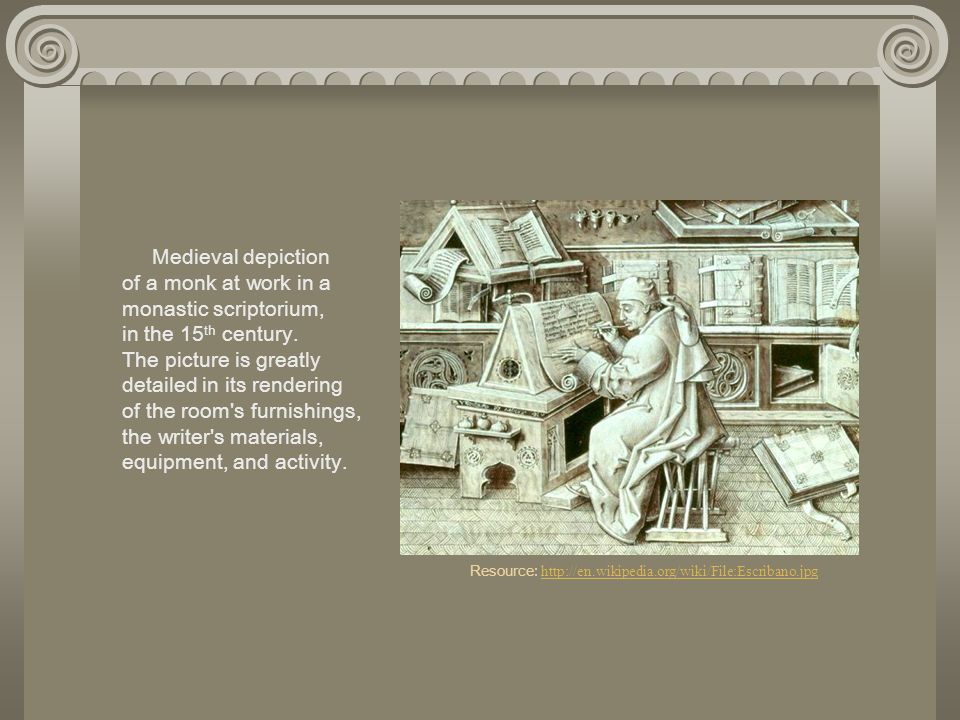 Medieval depiction of a monk at work in a monastic scriptorium, in the 15th century. The picture is greatly detailed in its rendering of the room s furnishings, the writer s materials, equipment, and activity. Resource: http://en.wikipedia.org/wiki/File:Escribano.jpg