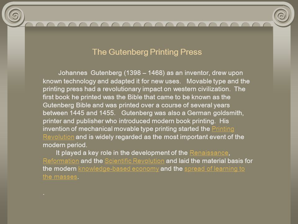 The Gutenberg Printing Press Johannes Gutenberg (1398 – 1468) as an inventor, drew upon known technology and adapted it for new uses. Movable type and the printing press had a revolutionary impact on western civilization. The first book he printed was the Bible that came to be known as the Gutenberg Bible and was printed over a course of several years between 1445 and 1455. Gutenberg was also a German goldsmith, printer and publisher who introduced modern book printing. His invention of mechanical movable type printing started the Printing Revolution and is widely regarded as the most important event of the modern period. It played a key role in the development of the Renaissance, Reformation and the Scientific Revolution and laid the material basis for the modern knowledge-based economy and the spread of learning to the masses. .