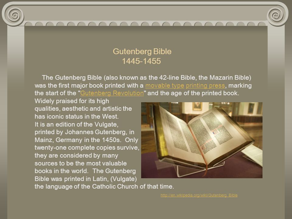 Gutenberg Bible 1445-1455 The Gutenberg Bible (also known as the 42-line Bible, the Mazarin Bible) was the first major book printed with a movable type printing press, marking the start of the Gutenberg Revolution and the age of the printed book. Widely praised for its high qualities, aesthetic and artistic the book has iconic status in the West. It is an edition of the Vulgate, printed by Johannes Gutenberg, in Mainz, Germany in the 1450s. Only twenty-one complete copies survive, and they are considered by many sources to be the most valuable books in the world. The Gutenberg Bible was printed in Latin, (Vulgate) the language of the Catholic Church of that time. http://en.wikipedia.org/wiki/Gutenberg_Bible