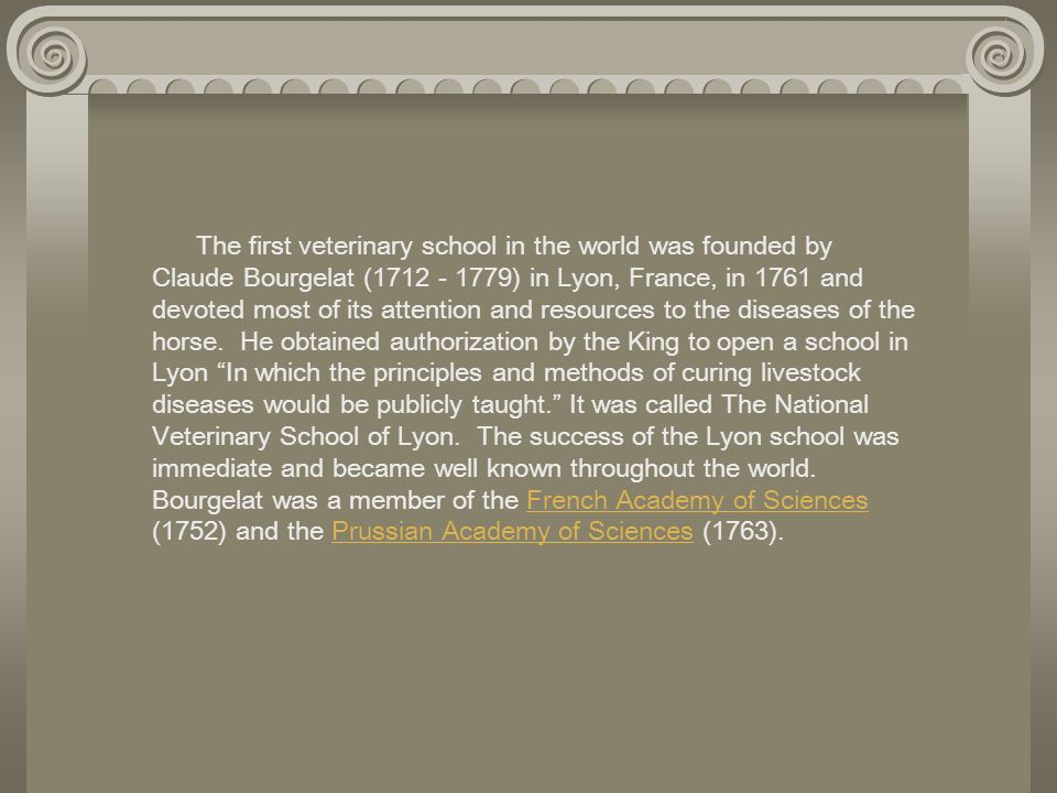 The first veterinary school in the world was founded by Claude Bourgelat (1712 - 1779) in Lyon, France, in 1761 and devoted most of its attention and resources to the diseases of the horse. He obtained authorization by the King to open a school in Lyon In which the principles and methods of curing livestock diseases would be publicly taught. It was called The National Veterinary School of Lyon. The success of the Lyon school was immediate and became well known throughout the world. Bourgelat was a member of the French Academy of Sciences (1752) and the Prussian Academy of Sciences (1763).