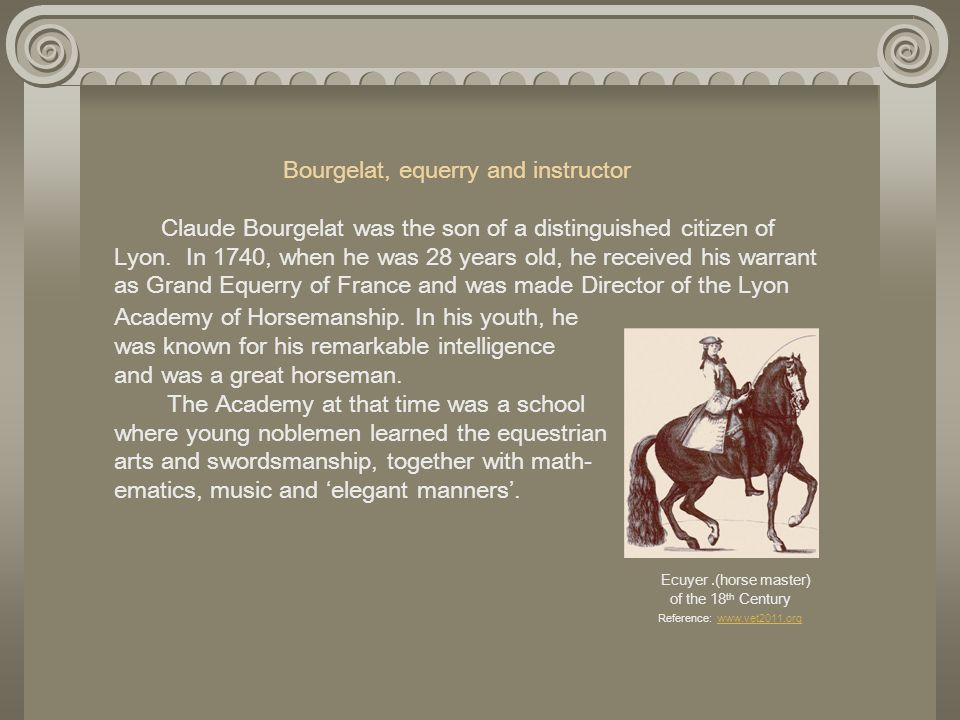 Bourgelat, equerry and instructor Claude Bourgelat was the son of a distinguished citizen of Lyon. In 1740, when he was 28 years old, he received his warrant as Grand Equerry of France and was made Director of the Lyon Academy of Horsemanship. In his youth, he was known for his remarkable intelligence and was a great horseman.