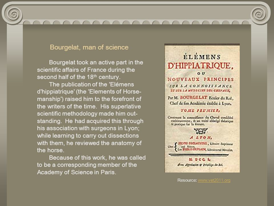 Bourgelat, man of science Bourgelat took an active part in the scientific affairs of France during the second half of the 18th century.