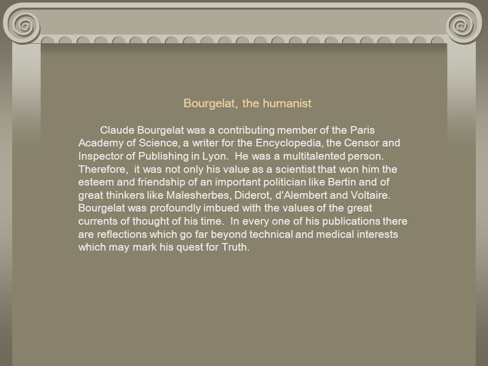 Bourgelat, the humanist Claude Bourgelat was a contributing member of the Paris Academy of Science, a writer for the Encyclopedia, the Censor and Inspector of Publishing in Lyon.