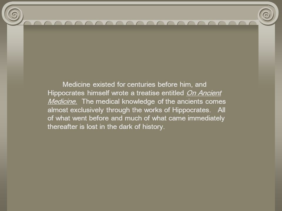 Medicine existed for centuries before him, and Hippocrates himself wrote a treatise entitled On Ancient Medicine.
