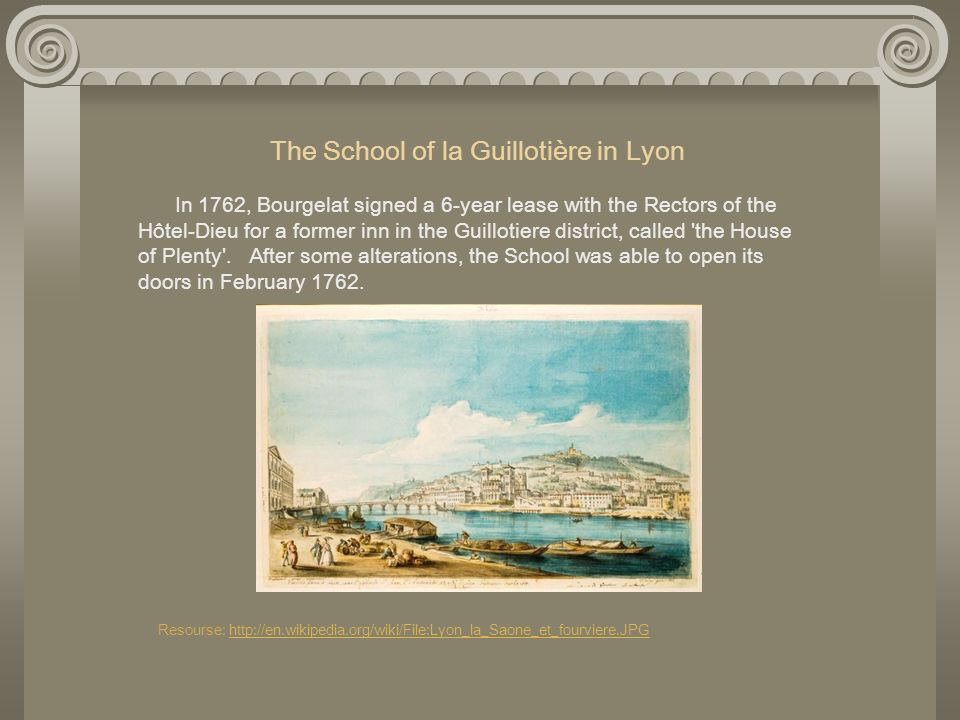 The School of la Guillotière in Lyon In 1762, Bourgelat signed a 6-year lease with the Rectors of the Hôtel-Dieu for a former inn in the Guillotiere district, called the House of Plenty . After some alterations, the School was able to open its doors in February 1762.