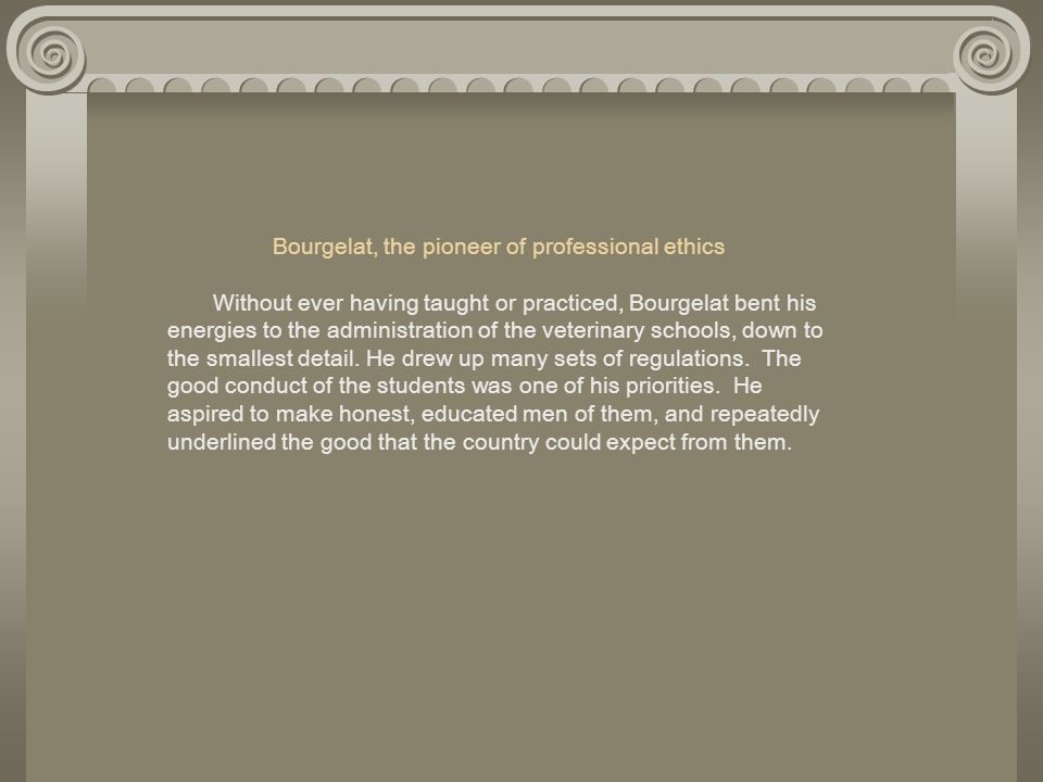 Bourgelat, the pioneer of professional ethics Without ever having taught or practiced, Bourgelat bent his energies to the administration of the veterinary schools, down to the smallest detail.