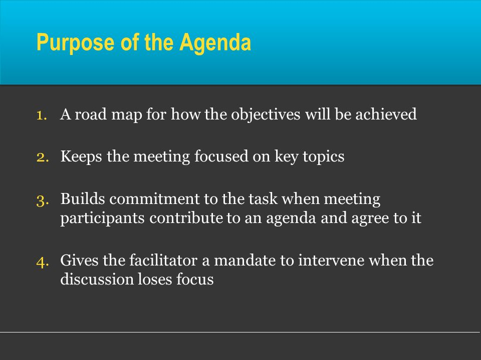 Purpose of the Agenda A road map for how the objectives will be achieved. Keeps the meeting focused on key topics.