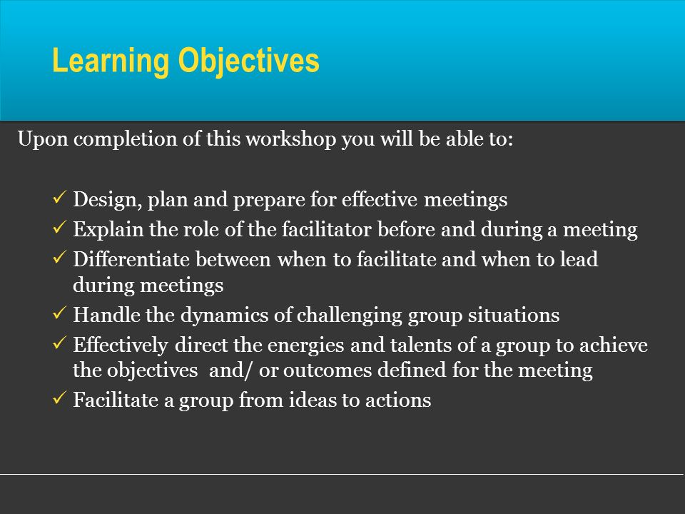 Learning ObjectivesUpon completion of this workshop you will be able to: Design, plan and prepare for effective meetings.