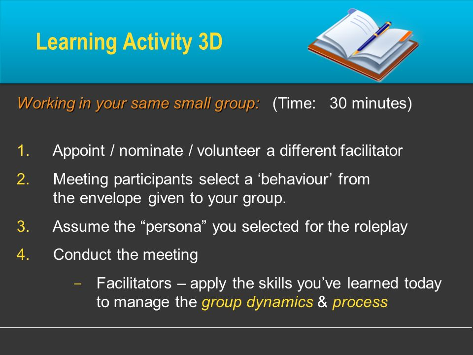 Learning Activity 3D Working in your same small group: (Time: 30 minutes) Appoint / nominate / volunteer a different facilitator.