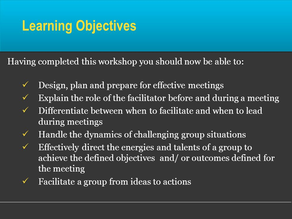 Learning ObjectivesHaving completed this workshop you should now be able to: Design, plan and prepare for effective meetings.
