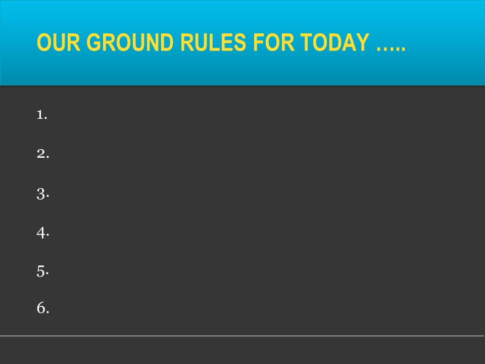 OUR GROUND RULES FOR TODAY …..