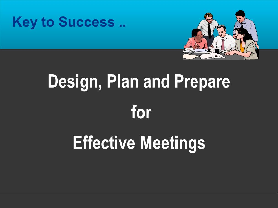 Design, Plan and Prepare for Effective Meetings