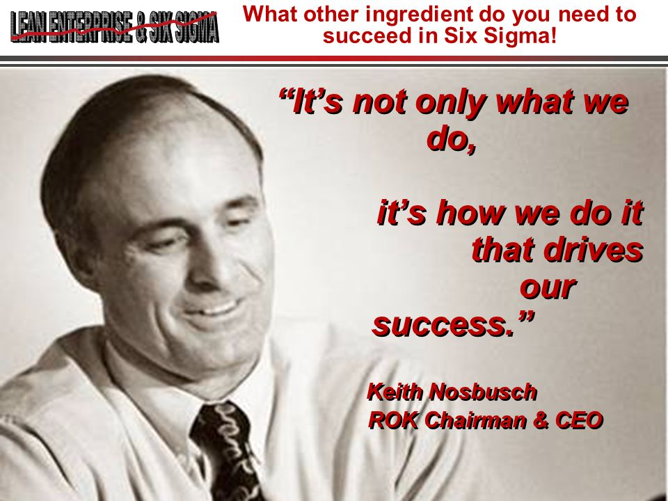 What other ingredient do you need to succeed in Six Sigma!