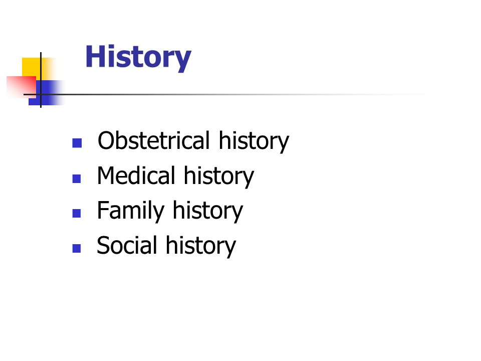 History Obstetrical history Medical history Family history