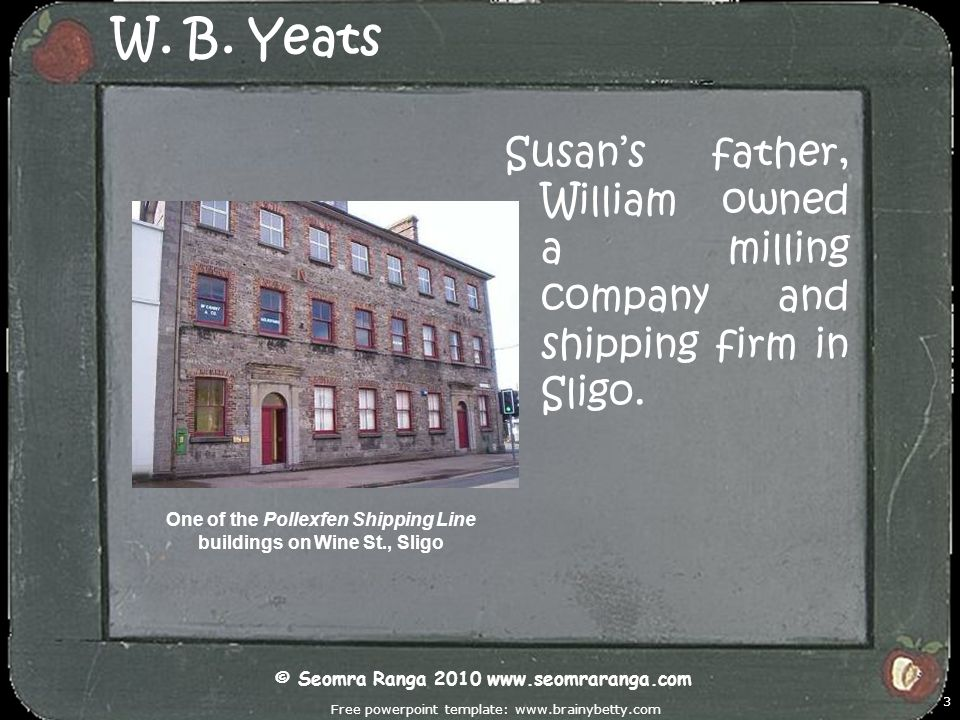 W. B. Yeats Susan's father, William owned a milling company and shipping firm in Sligo.