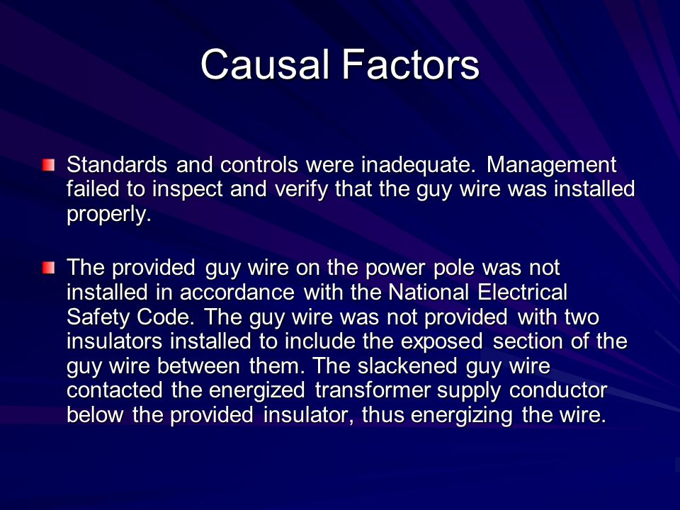 Causal Factors Standards and controls were inadequate. Management failed to inspect and verify that the guy wire was installed properly.