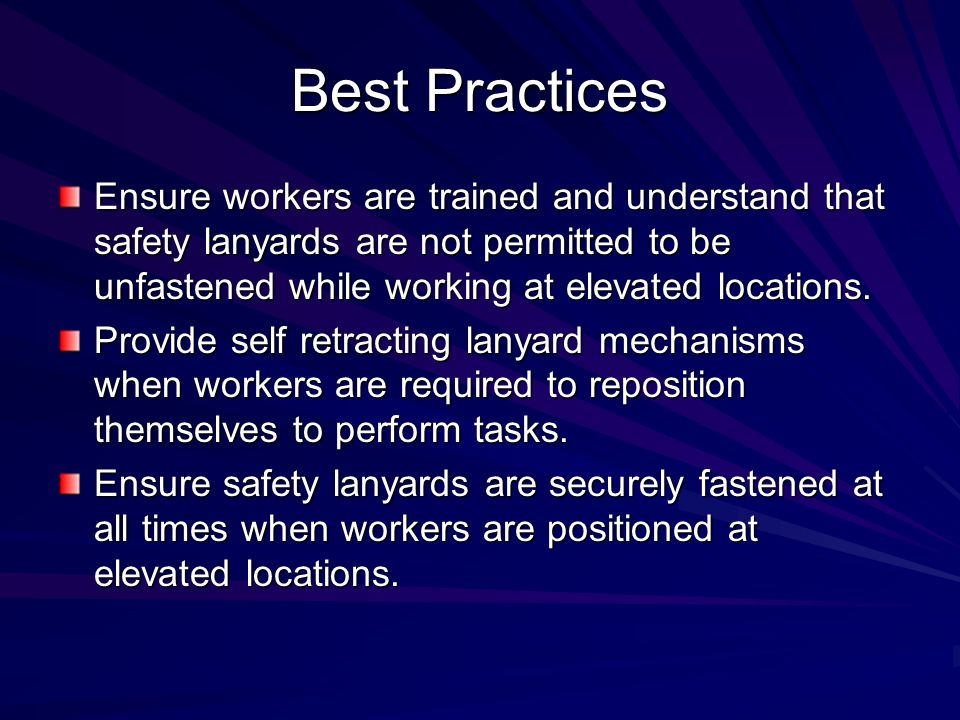 Best Practices Ensure workers are trained and understand that safety lanyards are not permitted to be unfastened while working at elevated locations.