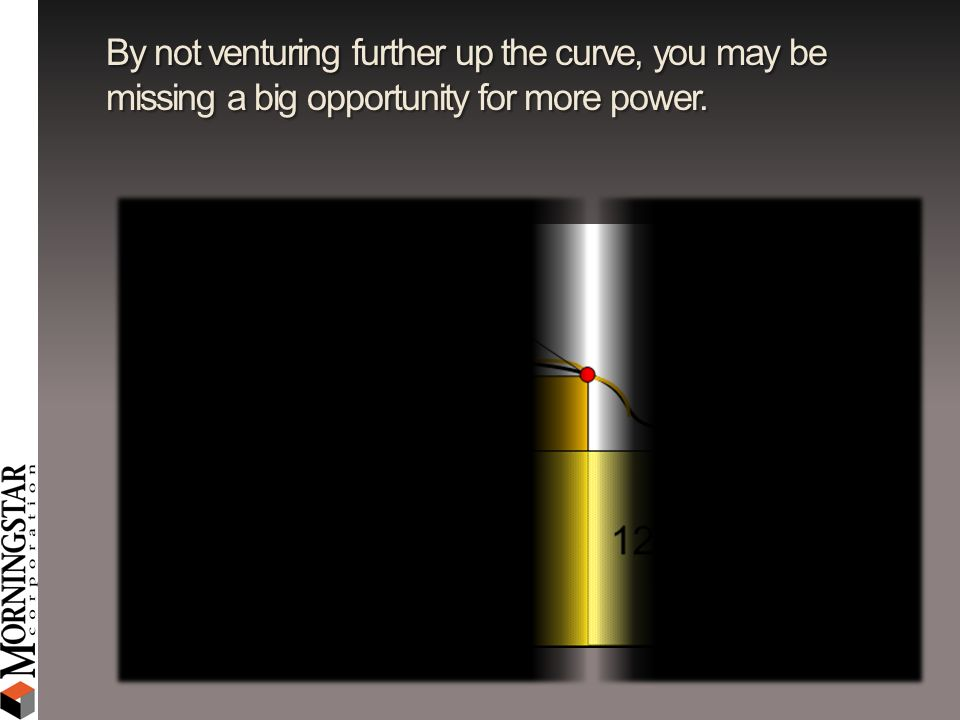 By not venturing further up the curve, you may be missing a big opportunity for more power.
