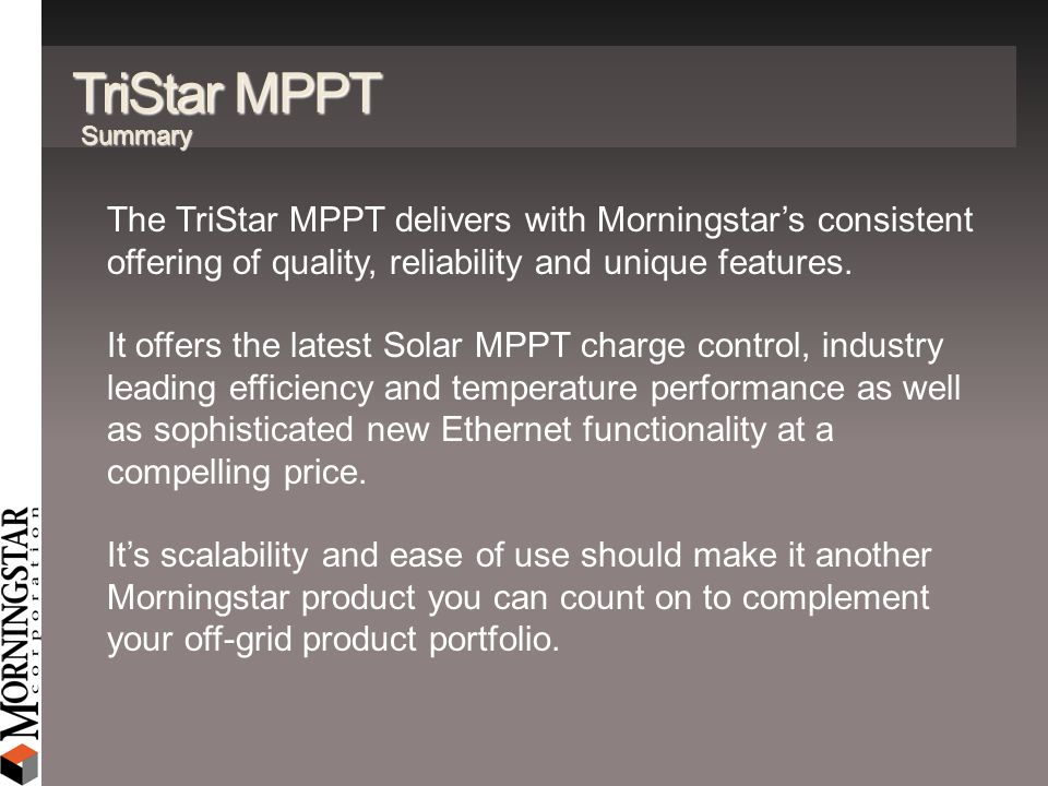 TriStar MPPT Summary. The TriStar MPPT delivers with Morningstar's consistent offering of quality, reliability and unique features.