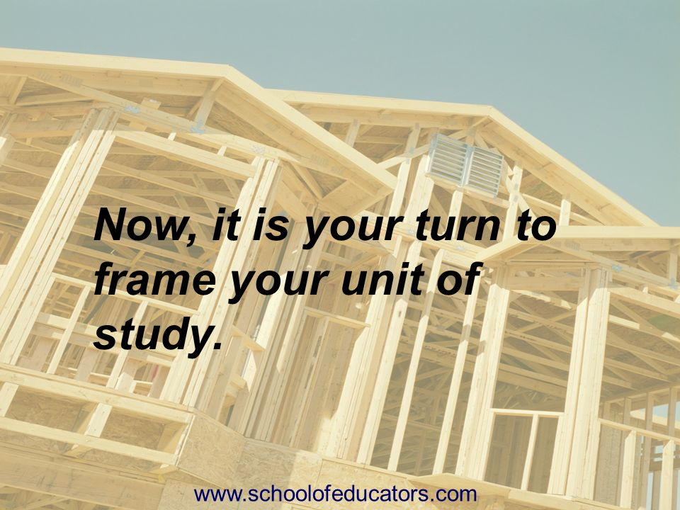 Now, it is your turn to frame your unit of study.