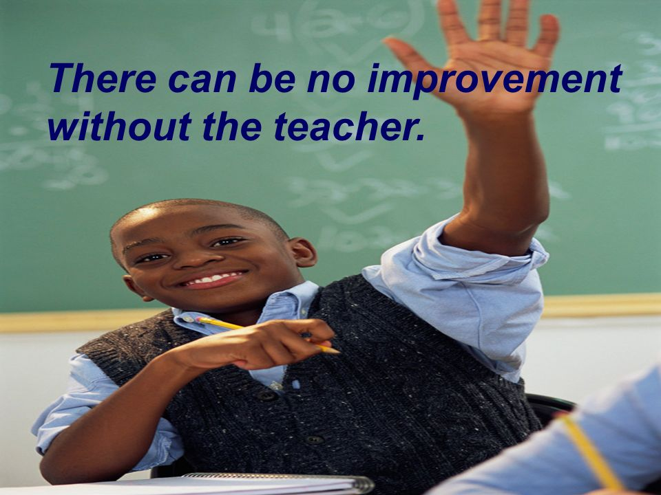 There can be no improvement without the teacher.