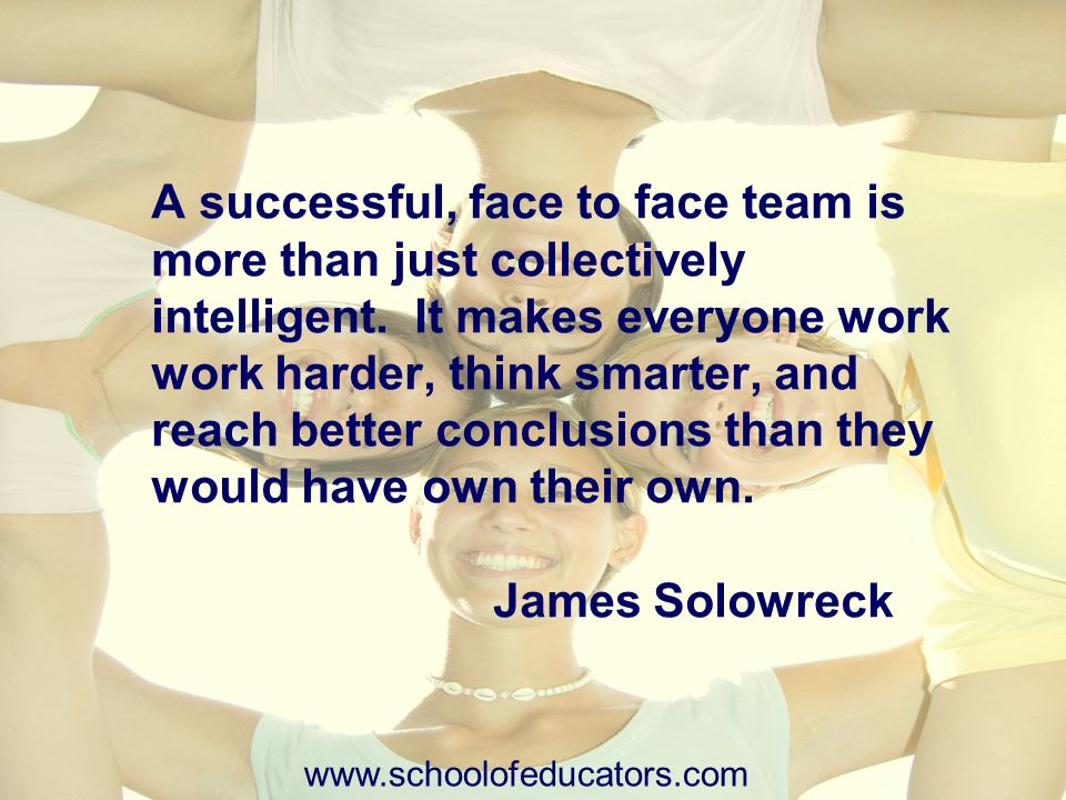A successful, face to face team is more than just collectively intelligent. It makes everyone work work harder, think smarter, and reach better conclusions than they would have own their own. James Solowreck